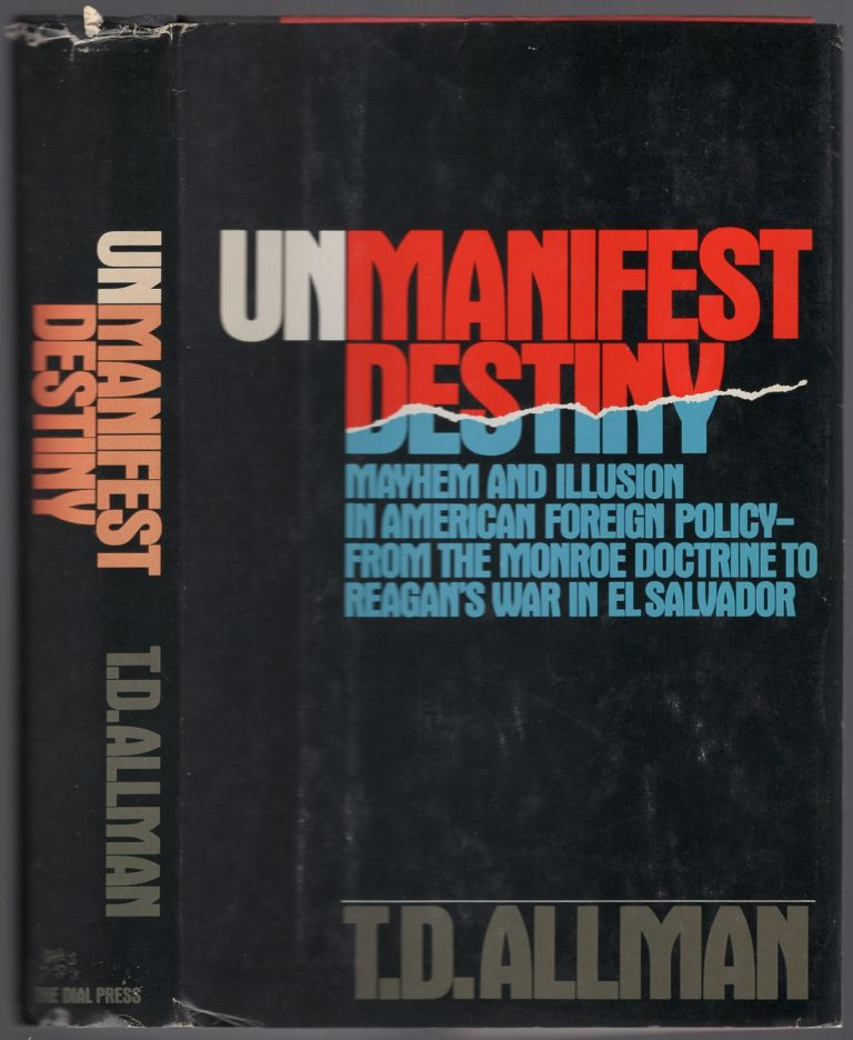Unmanifest Destiny: Mayhem and Illusion in American Foreign Policy - from the Monroe Doctrine to Reagan's War in El Salvador. T. D. ALLMAN.