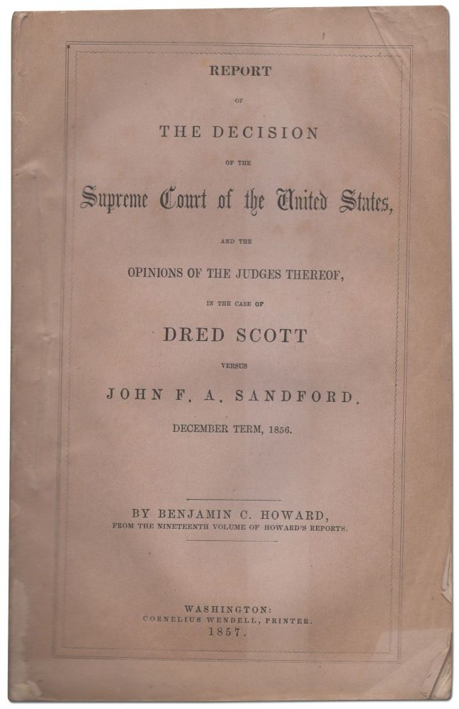 Report of the Decision of the Supreme Court of the United States... in the Case of Dred Scott versus John F.A. Sandford. Benjamin C. HOWARD.
