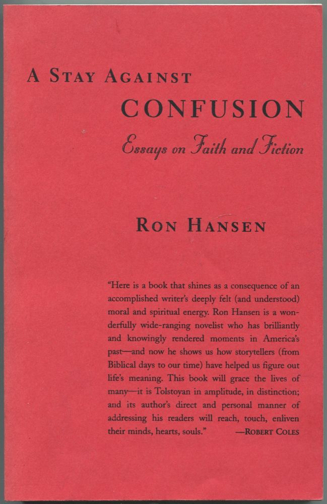 A Stay Against Confusion: Essays on Faith and Fiction. Ron HANSEN.
