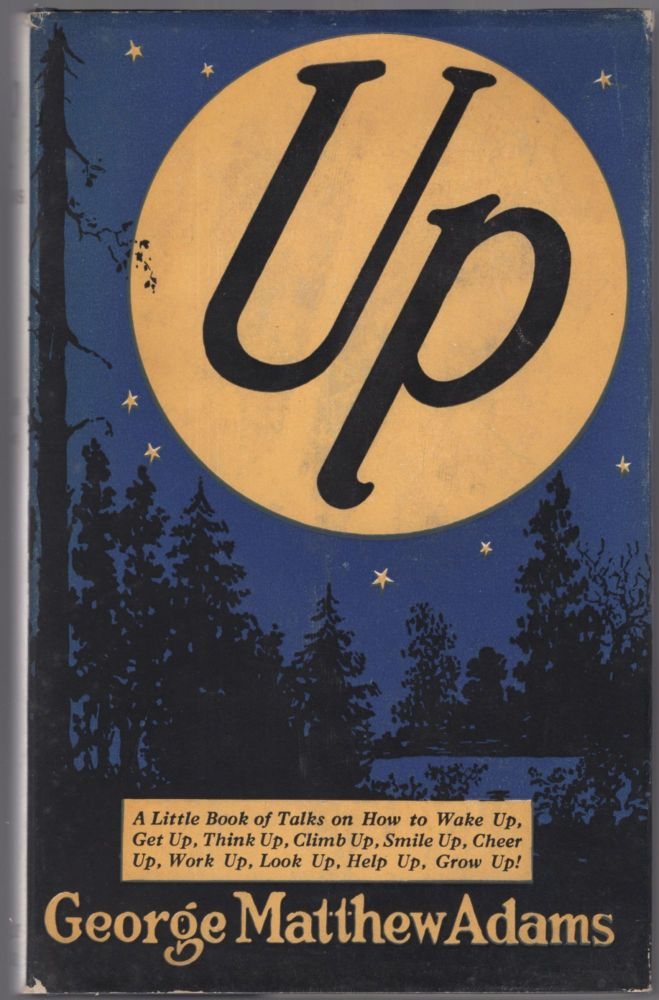 Up: A Little Book of Talks on How to Wake Up, Get Up, Think Up, Climb Up, Smile Up, Cheer Up, Work Up, Look Up, Help Up, Grow Up! George Matthew ADAMS.