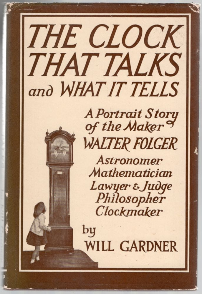 The Clock That Talks and What It Tells: A Portrait Story of the Maker: Hon. Walter Folger, Jr., Astronomer, Mathematician, Navigator, Lawyer, Judge, Legislator, Congressman, Philosopher