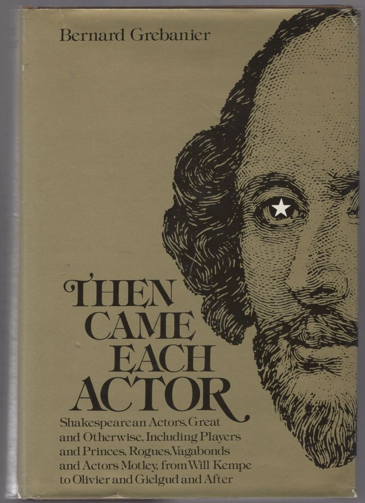Then Came Each Actor: Shakespearean Actors, Great And Otherwise, Including Players And Princes, Rogues, Vagabonds. Bernard GREBANIER.