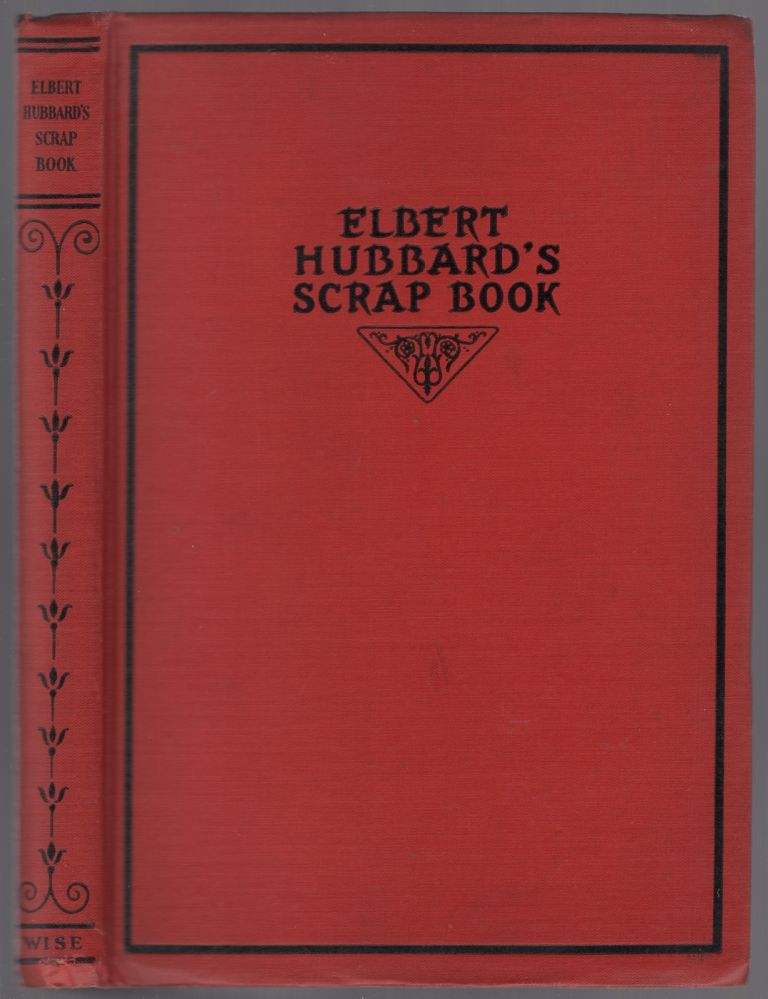 Elbert Hubbard's Scrap Book: Containing the Inspired and Inspiring Selections Gathered During a LIfetime of Discriminating Reading for His Own Use. Elbert HUBBARD.
