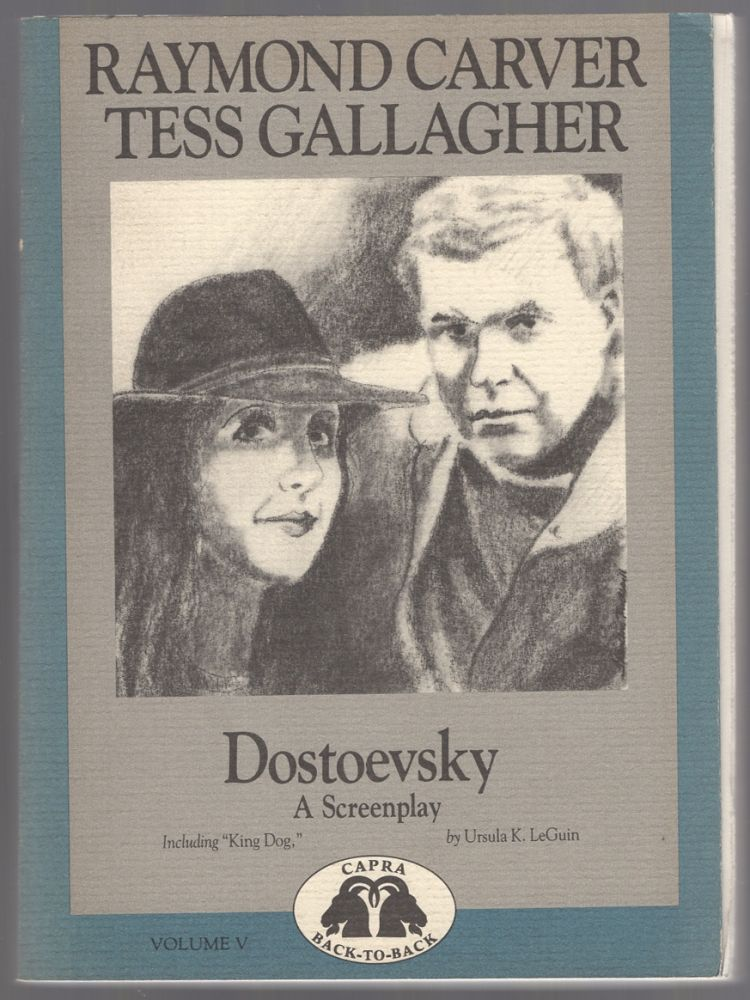 Dostoevsky: A Screenplay (and) King Dog: A Screenplay). Raymond CARVER, Tess Gallagher, Ursula Le Guin.