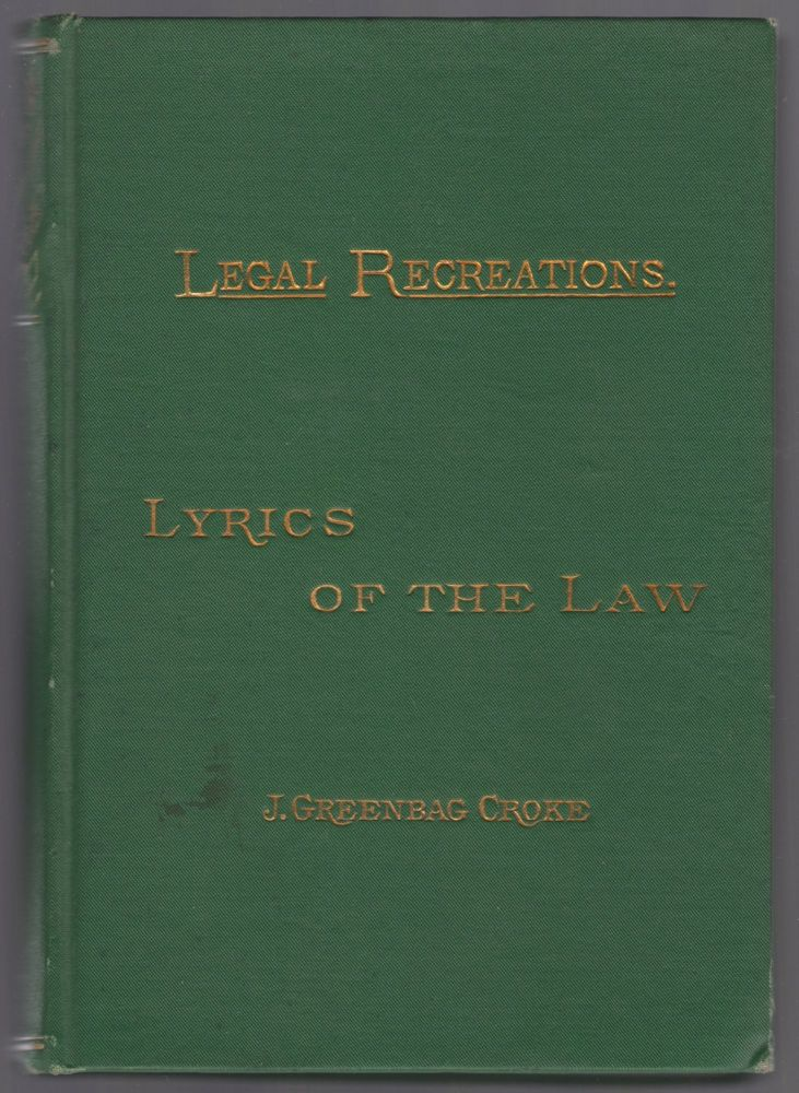 Lyrics of the Law: A Recital of Songs and Verses Pertinent to the Law and the Legal Profession, Selected From Various Sources. J. Greenbag CROKE.