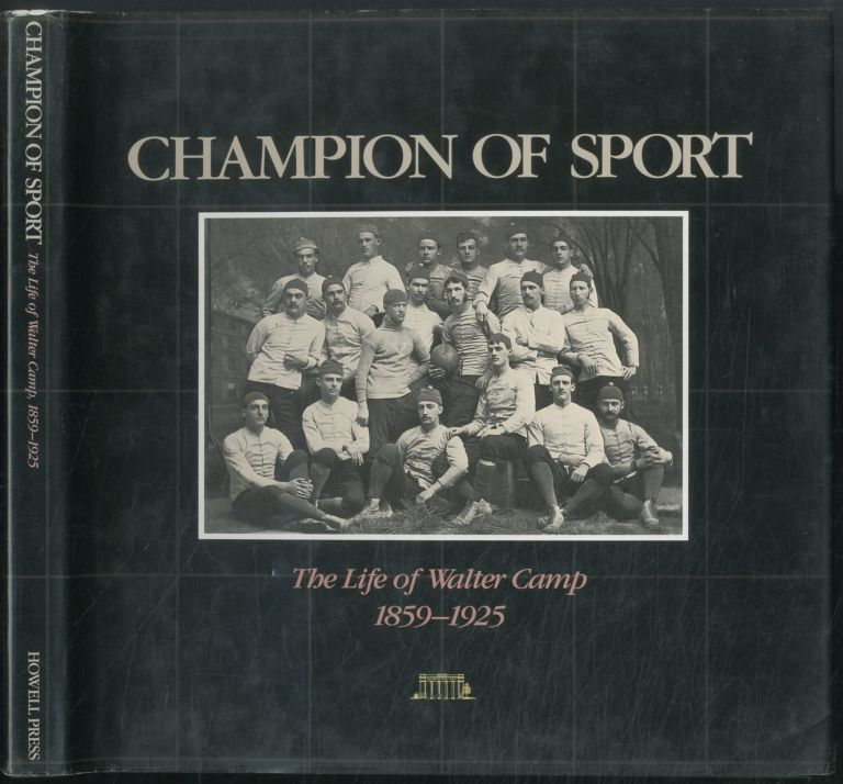 Champion of Sport: The Life of Walter Camp 1859-1925