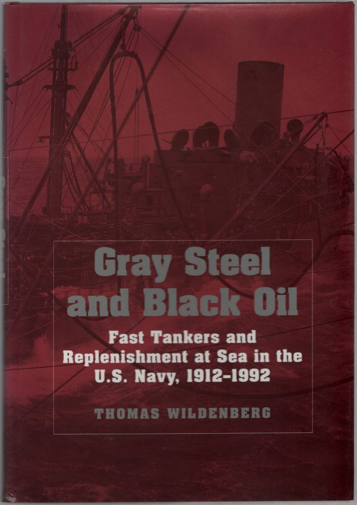 Gray Steel and Black Oil: Fast Tankers and Replenishment at Sea in the U.S. Navy, 1912-1992. Thomas WILDENBERG.