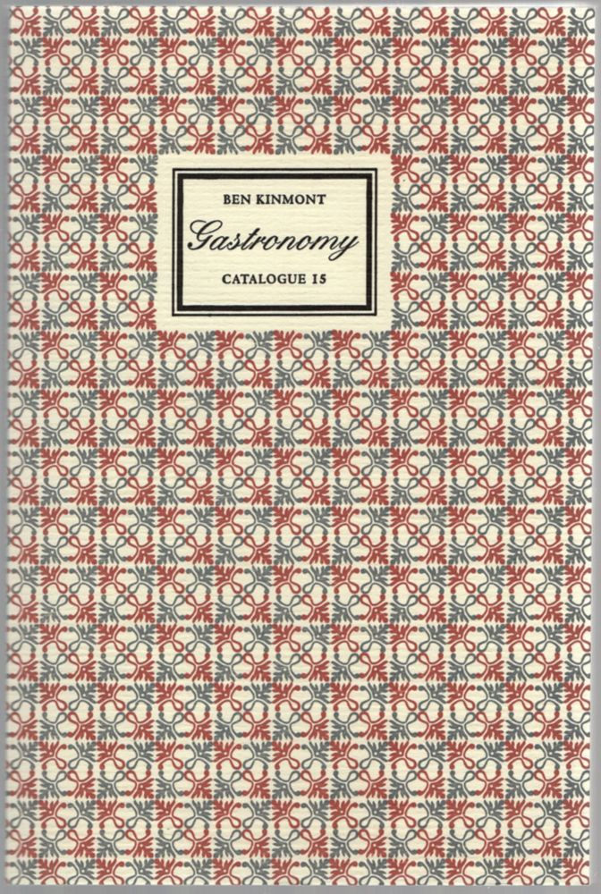 Gastronomy: A Catalogue of Books & Manuscripts on Cookery, Wine, Rural and Domestic Economy, Health, Gardening, Perfume, & the History of Taste 1505-1879. Catalogue Fifteen. Ben KINMONT.