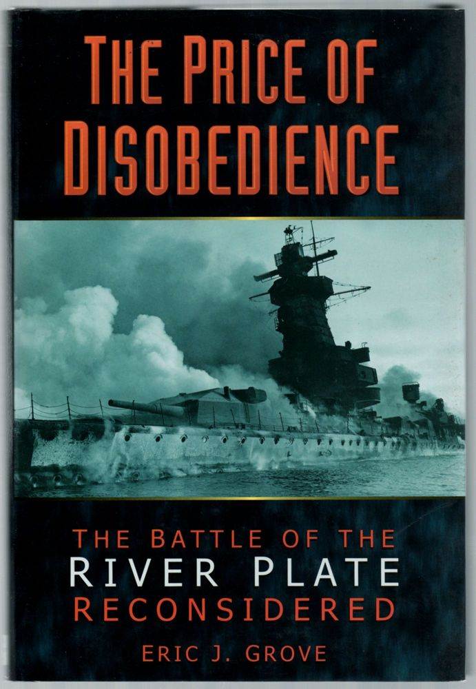 The Price of Disobedience: The Battle of the River Plate Reconsidered. Eric J. GROVE.