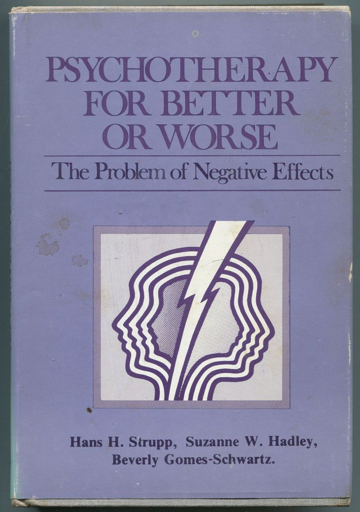 Psychotherapy for Better or Worse: The Problem of Negative Effects. Hans H. STRUPP, Beverly Gomes-Schwartz, Suzanne W. Hadley.