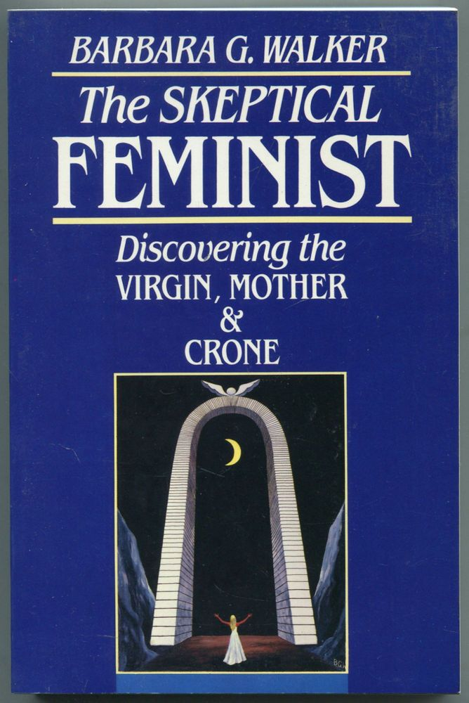 The Skeptical Feminist: Discovering the Virgin, Mother and Crone. Barbara G. WALKER.