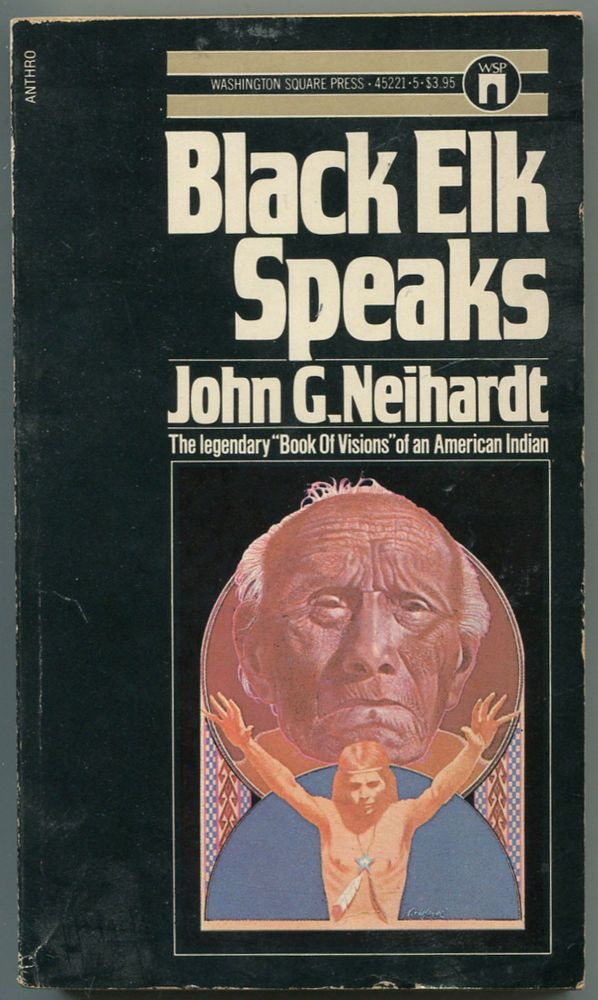 Black Elk Speaks: Being the Life Story of a Holy Man of the Oglala Sioux. Black Elk, John G. Neihardt, a k. a. Flaming Rainbow.