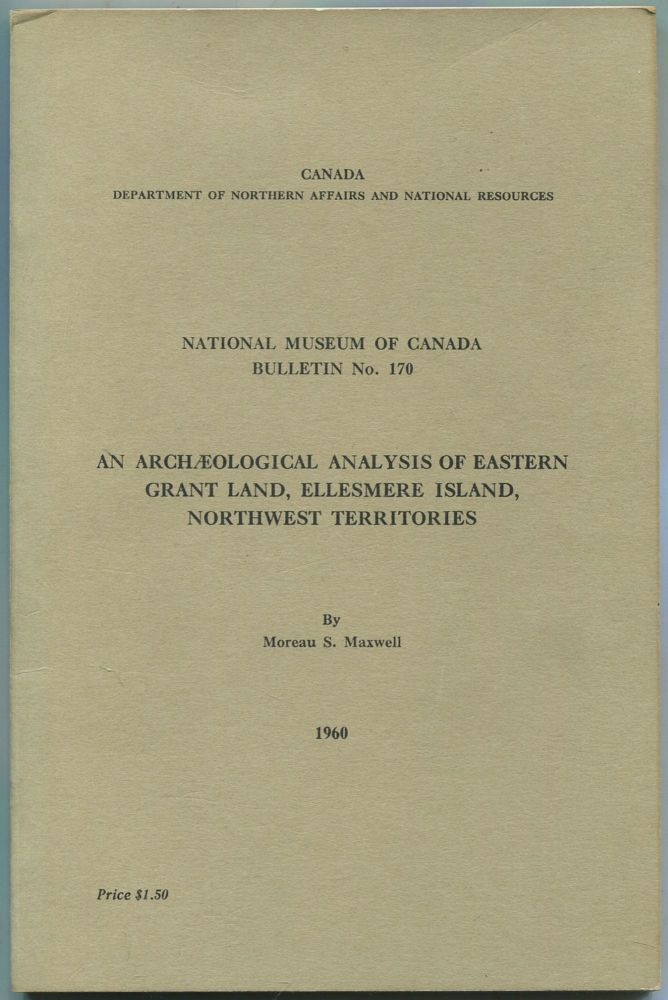 An Archaeological Analysis of Eastern Grant Land, Ellesmere Island, Northwest Territories(Canada Department of Northern Affairs and National Resources: Bulletin No. 170, Anthropological Series No. 49). Moreau S. MAXWELL.