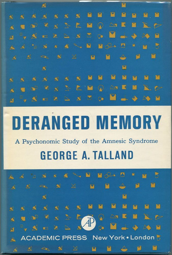 Deranged Memory: A Psychonomic Study of the Amnesic Syndrome. George A. TALLAND.