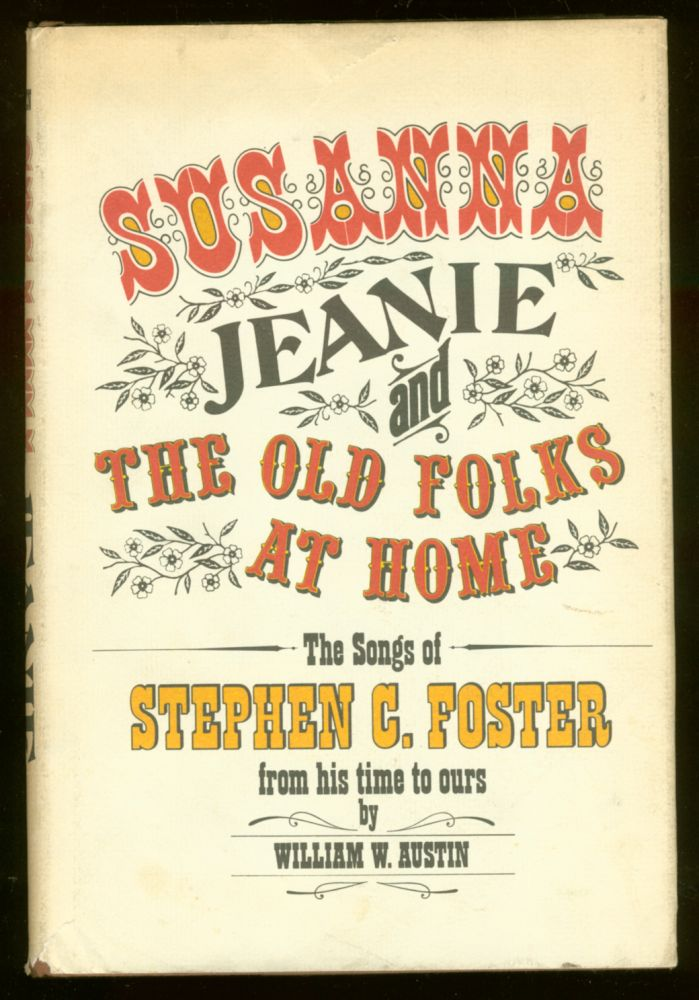 """""""Susanna,"""" """"Jeanie,"""" and """"The Old Folks at Home"""": The Songs of Stephen C. Foster From His Time to Ours. William W. AUSTIN."""