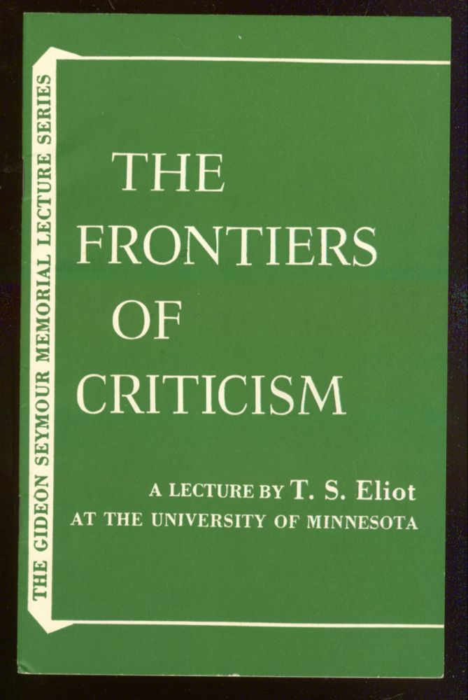 The Frontiers of Criticism: A Lecture Delivered at the University of Minnesota Williams Arena on April 30, 1956. T. S. ELIOT.