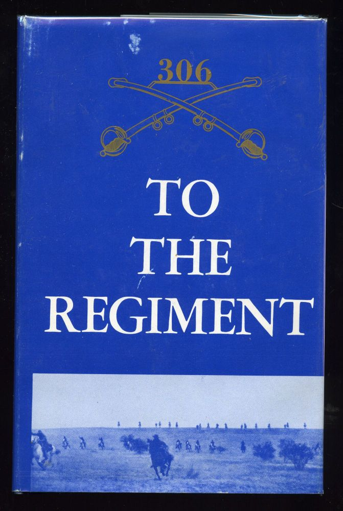 To the Regiment: The History of the 306th Cavalry Regiment and the 306th Armored Cavalry Group