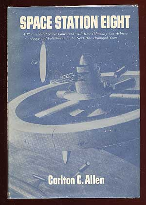 Space Station Eight: A Philosophical Novel Concerned with How Humanity Can Achieve Peace and Fulfillment in the Next One Thousand Years. Carlton C. ALLEN.