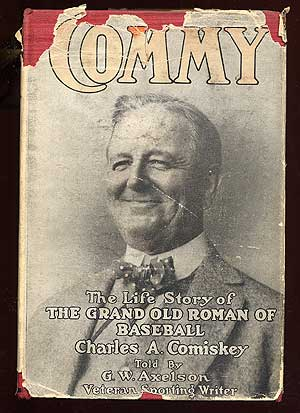 """Commy"": The Life Story of the Grand Old Roman of Baseball Charles A. Comiskey. G. W. AXELSON."