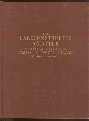 The Unreconstructed Amateur: A Pictorial Biography of Amos Alonzo Stagg. Bob CONSIDINE.