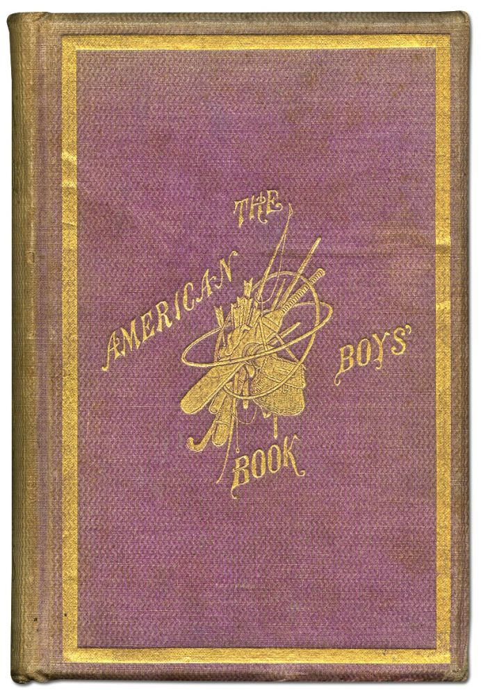 The American Boy's Book of Sports and Games: A Repository of In-and-Out-Door Amusements for Boys...