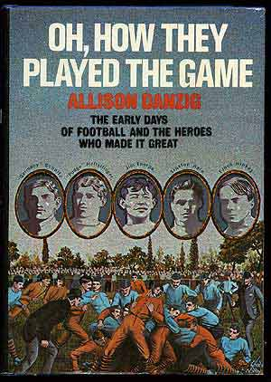 Oh, How They Played the Game: The Early Days of Football and the Heroes Who Made It Great. Allison DANZIG.