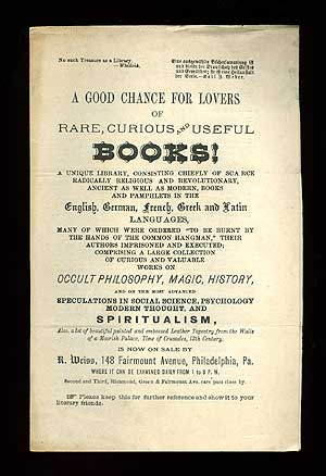 """(Broadsheet): A Good chance for Lovers of Rare, Curious and Useful Books! A Unique Library, Consisting Chiefly of Scarce Radically Religious and Revolutionary, Ancient as Well as Modern, Books and Pamphlets...Many of Which Were Ordered """"To Be Burnt By the Hands of the Common Hangman,"""" Their Authors Imprisoned and Executed; Comprising a Large Collection of Curious and Valuable Works on Occult Philosophy, Magic, History, and on the most advanced Speculations in Social Science, Psychology Modern Thought, and Spiritualism, Also, a lot of beautiful painted and embossed Leather Tapestry from the Walls of a Moorish Palace, Time of Crusaders, 13th Century, is Now on Sale by R. Weiss, 148 Fairmount Avenue, Philadelphia, Pa."""