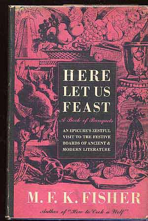 Here Let Us Feast: A Book of Banquets. M. F. K. FISHER.