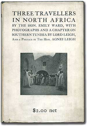 Three Travellers in North Africa...with Photographs and a Chapter on Southern Tunisia by Lord Leigh, and a Preface by the Hon. Agnes Leigh. Emily WARD.