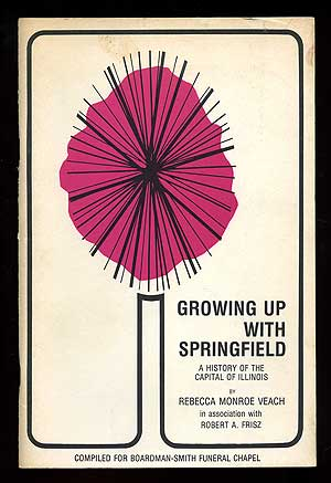 Growing Up with Springfield: A History of the Capital of Illinois. Rebecca Monroe VEACH, Robert A. Frisz.