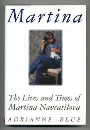 Martina: The Lives and Times of Martina Navratilova. Adrianne BLUE.