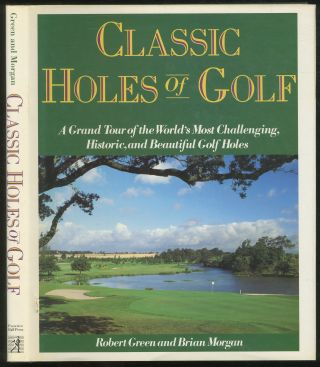 Classic Holes of Golf: A Grand Tour of the World's Most Challenging, Historic, and Beautiful Golf...