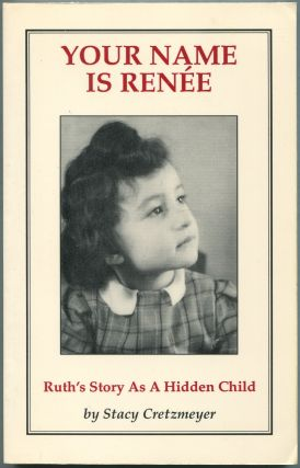 Your Name is Renee: Ruth's Story As A Hidden Child The Wartime Experiences of Ruth Kapp Hartz