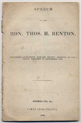 Speech of the Hon. Thos H. Benton, Delivered at Fayette, Howard County, Missouri, on Saturday, The First of September, 1849. Thos H. Benton, Thomas.