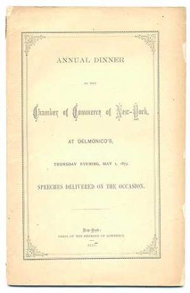 Annual Dinner of the Chamber of Commerce of New York, at Delmonico's, Thursday Evening, May 1, 1873. Speeches Delivered on the Occasion