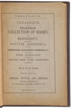 Catalogue of a Valuable Collection of Books and Manuscripts relating to South America and the American Colonies Generally, Many from the Library of the late Senor Don Jose Ramirez (President of the Emperor Maximilian's first Ministry in Mexico). To be sold by Auction by Messers. Puttick and Simpson, Literary Auctioneers...