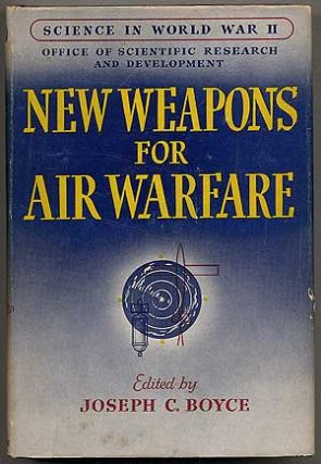 New Weapons for Air Warfare: Fire-Control Equipment, Proximity Fuzes, and Guided Missiles: Science in World War II. Joseph C. BOYCE.