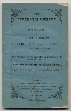 "The ""Priest's Curse."" Report of the Important Record Case M'Loughlin v. Rev. L. Walsh, PP. of Culfeightrin, Co. Antrim, for Defemation and Slander, by Denunciation from the altar. Tried at the Carrickfergus Spring Assizes, 1846. (Reprinted from the ""Banner of Ulster"" of March 24)."