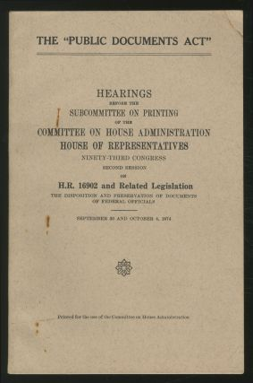 "The ""Public Documents Act"": Hearings Before the Subcommittee on Printing of the Committee on House Administration, House of Representatives, Ninety-Third Congress, Second Session on H.R. 16902 and Related Legislation, The Disposition and Preservation of Documents of Federal Officials: September 30 and October 4, 1974"