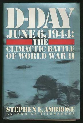 D-Day: June 6, 1944; The Climactic Battle of World War II. Stephen E. AMBROSE.