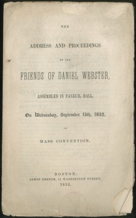 The Address and Proceedings of the Friends of Daniel Webster, Assembled in Faneuil Hall, on...