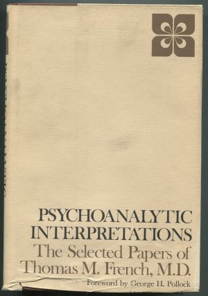Psychoanalytic Interpretations: The Selected Papers of Thomas M. French, M.D. Thomas M. FRENCH