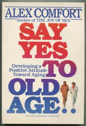 Say Yes To Old Age: Developing a Positive Attitude Toward Aging. Alex COMFORT
