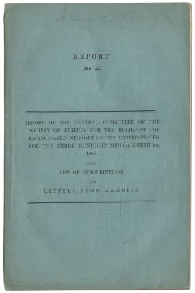 Report of the Central Committee of the Society of Friends, for the Relief of the Emancipated Negroes of the United States, for the Three Months Ending 6th Month 1st, 1865, Also List of Subscriptions and Letters from America. Report No. I [and] Report of the Central Committee of the Society of Friends, for the Relief of the Emancipated Negroes of the United States, for the Three Months Ending 9th Month 1st, 1865, Also List of Subscriptions and Letters from America. Report No. II
