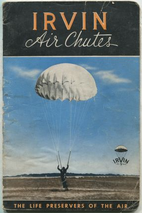 Irvin Air Chutes: Safety Parachutes for Aeroplanes, Balloons, Dirigibles: The Standard Equipment for United States Army, Navy, Marine Corps; British Air Ministry; Many Other Governments and Numerous Commercial Companies Throughout the World.