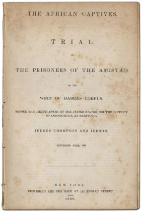 The African Captives. Trial of the Prisoners of the Amistad on the Writ of Habeas Corpus, Before the Circuit Court of the United States, for the District of Connecticut, at Hartford; Judges Thompson and Judson, September Term, 1839