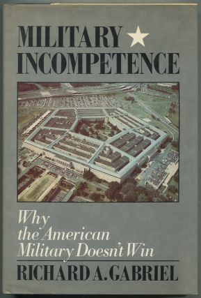 Military Incompetence: Why the American Military Doesn't Win. Richard A. GABRIEL