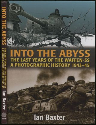 Into the Abyss: The Last Years of the Waffen SS 1943-45: A Photographic History. Ian BAXTER.