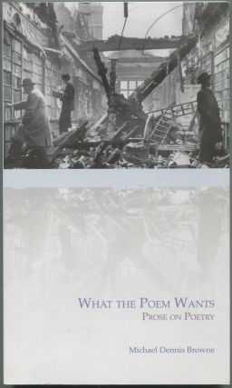 What the Poem Wants: Prose on Poetry. Michael Dennis BROWNE.
