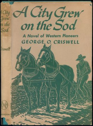 A City Grew on the Sod: A Novel of Western Pioneers. George O. CRISWELL